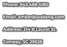 Phone: 843.488.4180 Email: amber@walleng.com Address: 314 B Laurel St. Conway, SC 29526